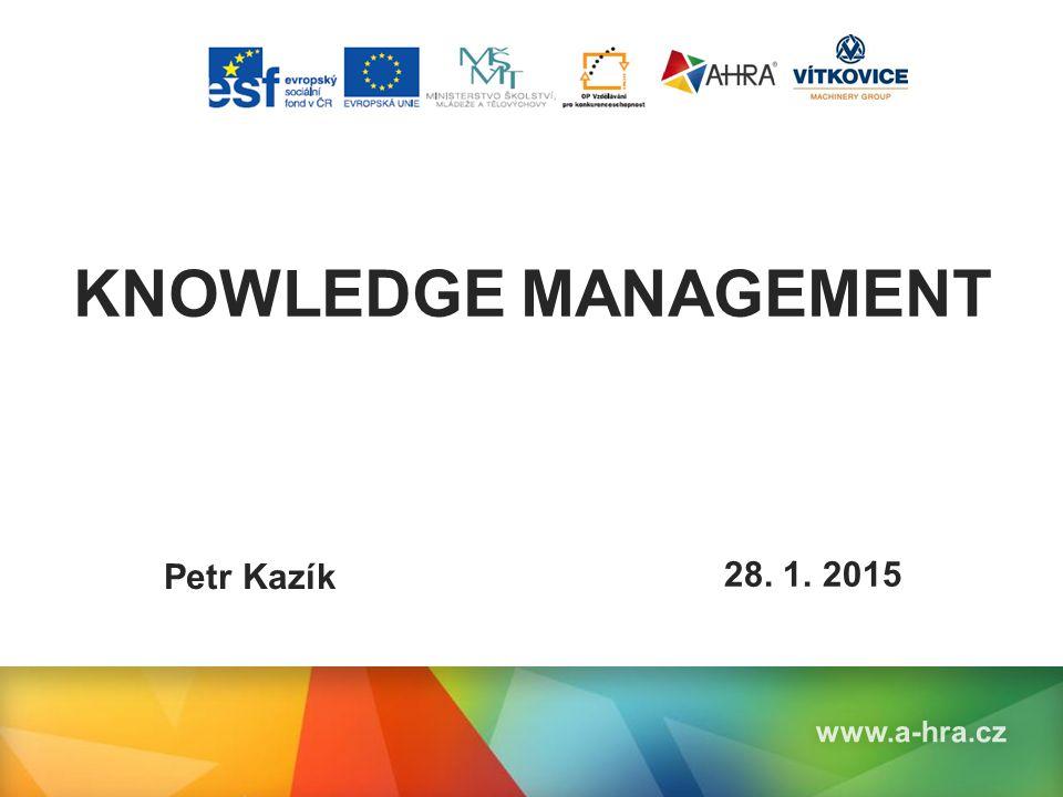 Název prezentace KNOWLEDGE MANAGEMENT www.a-hra.cz Petr Kazík 28. 1. 2015
