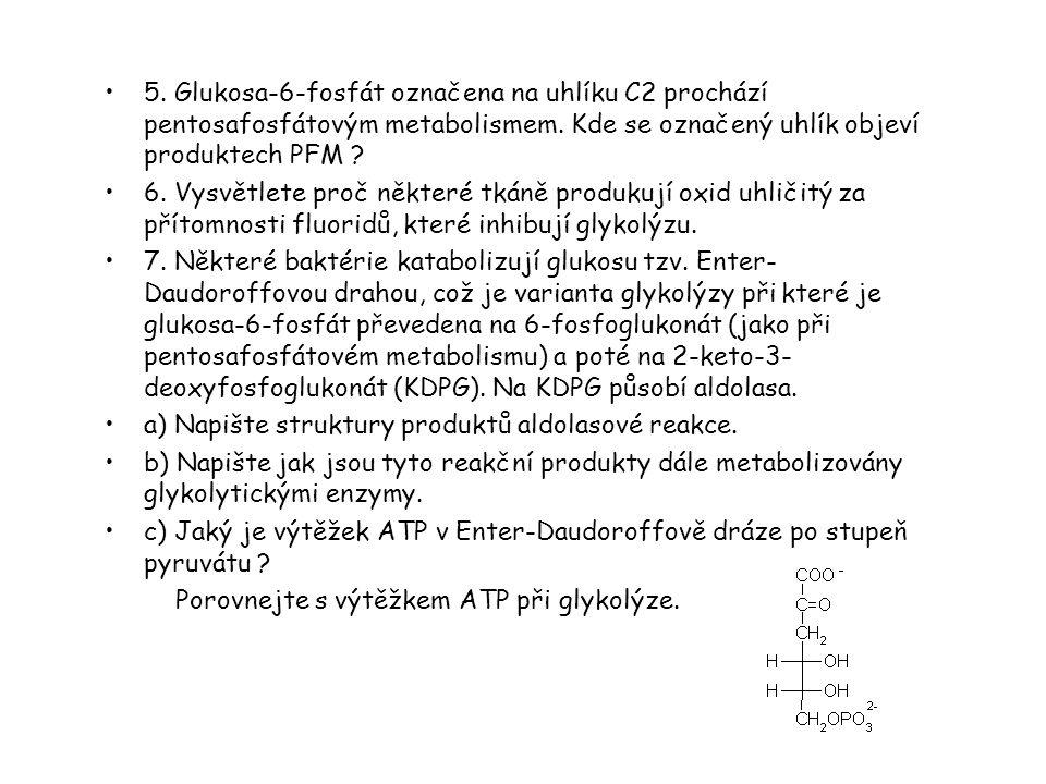 5. Glukosa-6-fosfát označena na uhlíku C2 prochází pentosafosfátovým metabolismem. Kde se označený uhlík objeví produktech PFM ? 6. Vysvětlete proč ně