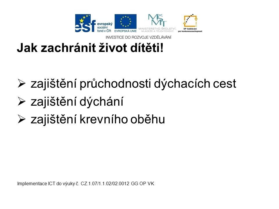 Jak zachránit život dítěti!  zajištění průchodnosti dýchacích cest  zajištění dýchání  zajištění krevního oběhu Implementace ICT do výuky č. CZ.1.0