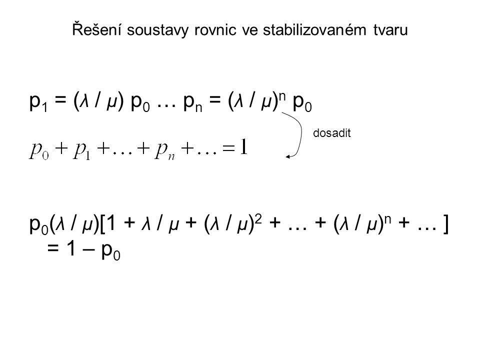Řešení soustavy rovnic ve stabilizovaném tvaru p 1 = ( λ / μ ) p 0 … p n = ( λ / μ ) n p 0 p 0 ( λ / μ )[1 + λ / μ + ( λ / μ ) 2 + … + ( λ / μ ) n + …