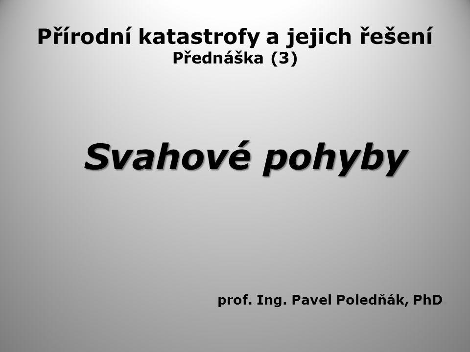Přírodní katastrofy a jejich řešení Přednáška (3) Svahové pohyby prof. Ing. Pavel Poledňák, PhD.