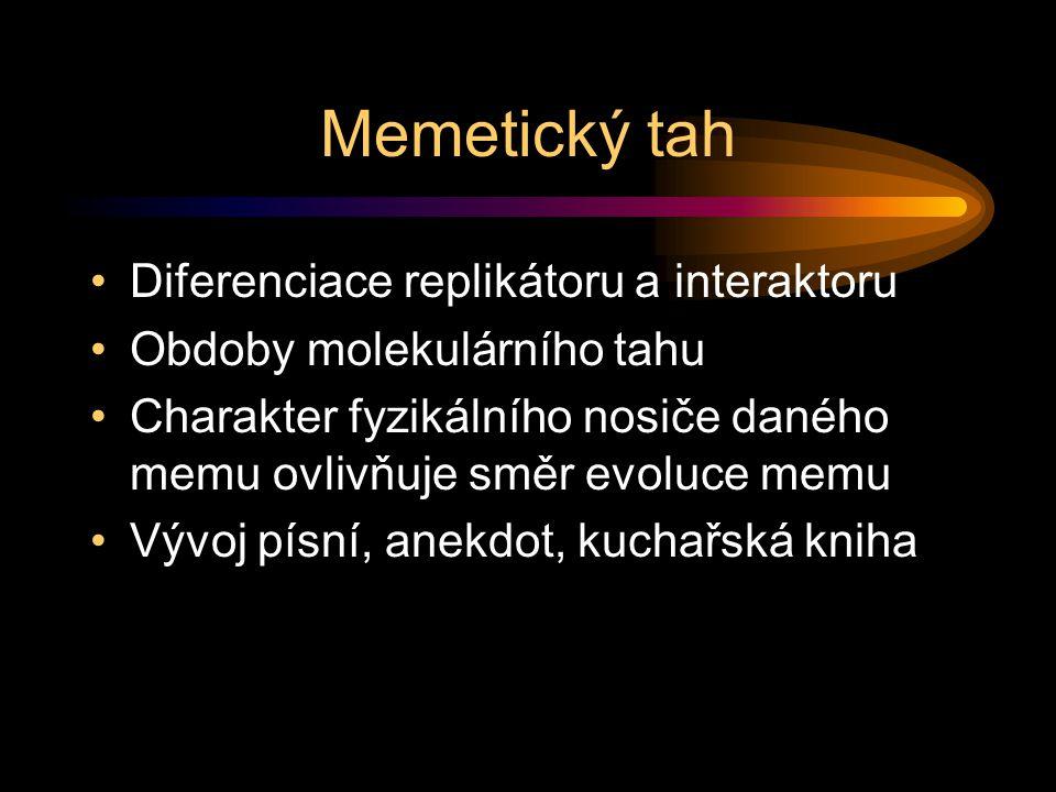 Memetický tah Diferenciace replikátoru a interaktoru Obdoby molekulárního tahu Charakter fyzikálního nosiče daného memu ovlivňuje směr evoluce memu Vývoj písní, anekdot, kuchařská kniha