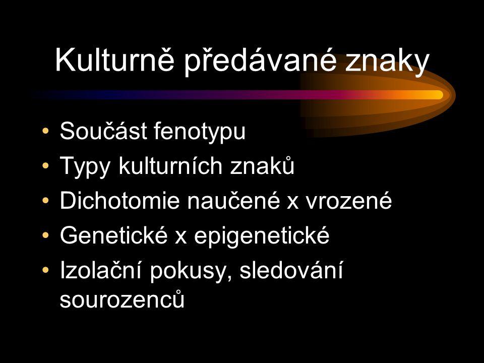 Kulturně předávané znaky Součást fenotypu Typy kulturních znaků Dichotomie naučené x vrozené Genetické x epigenetické Izolační pokusy, sledování sourozenců