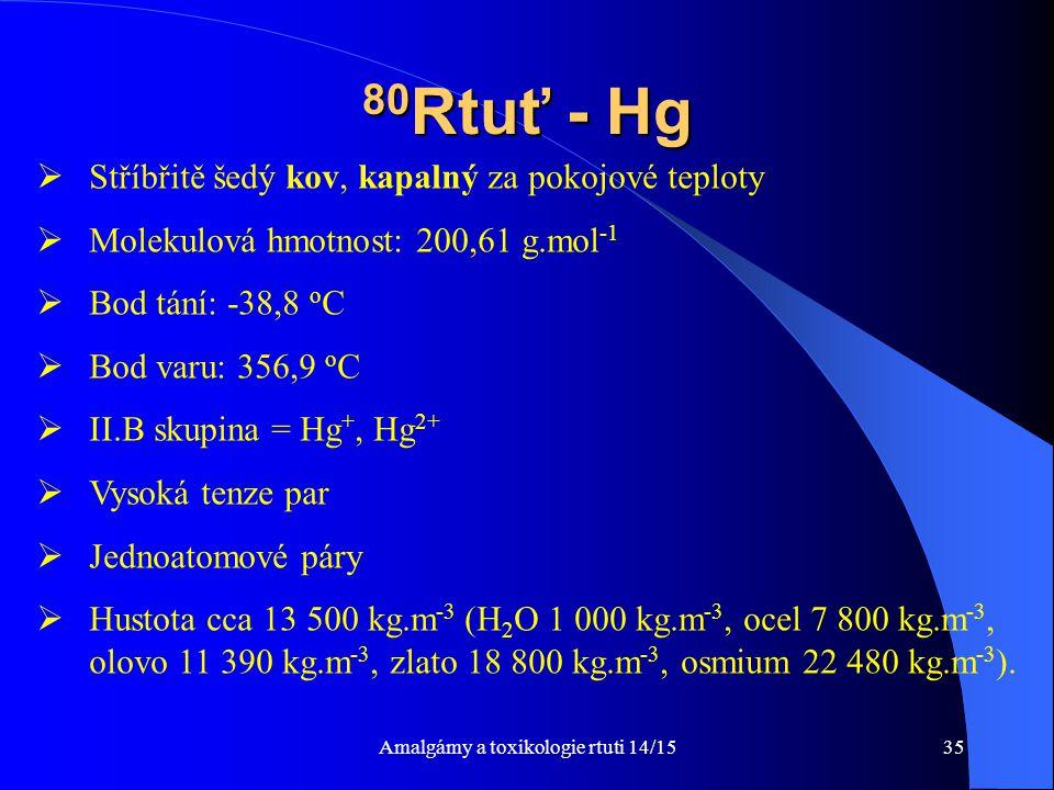 Amalgámy a toxikologie rtuti 14/1535 80 Rtuť - Hg  Stříbřitě šedý kov, kapalný za pokojové teploty  Molekulová hmotnost: 200,61 g.mol -1  Bod tání: