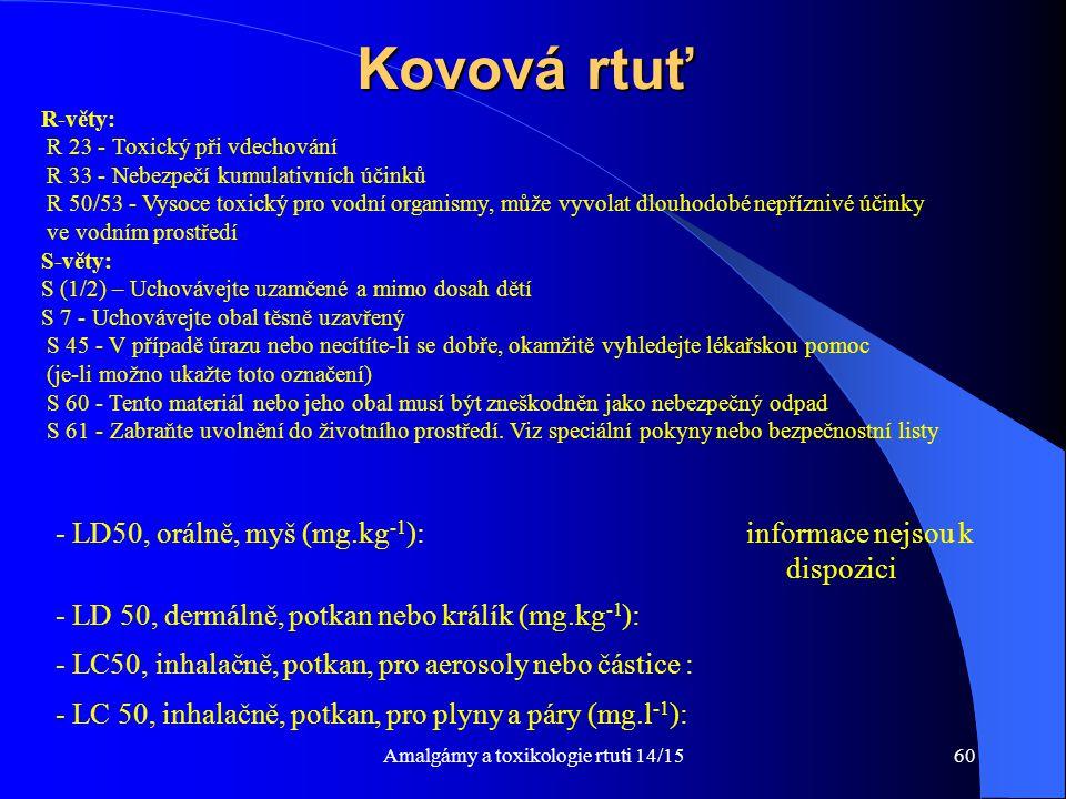 Amalgámy a toxikologie rtuti 14/1560 Kovová rtuť R-věty: R 23 - Toxický při vdechování R 33 - Nebezpečí kumulativních účinků R 50/53 - Vysoce toxický