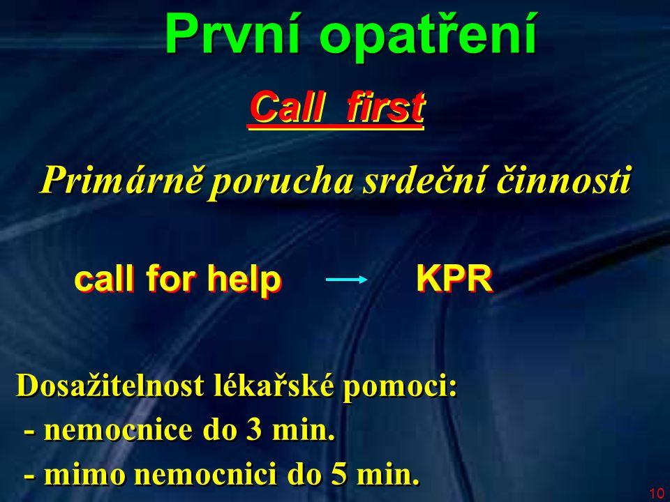10 První opatření Call first call for help KPR Dosažitelnost lékařské pomoci: - nemocnice do 3 min. - mimo nemocnici do 5 min. Dosažitelnost lékařské