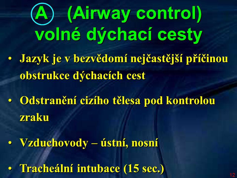 12 A (Airway control) volné dýchací cesty A (Airway control) volné dýchací cesty Jazyk je v bezvědomí nejčastější příčinou obstrukce dýchacích cest Odstranění cizího tělesa pod kontrolou zraku Vzduchovody – ústní, nosní Tracheální intubace (15 sec.) Jazyk je v bezvědomí nejčastější příčinou obstrukce dýchacích cest Odstranění cizího tělesa pod kontrolou zraku Vzduchovody – ústní, nosní Tracheální intubace (15 sec.)