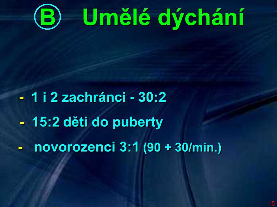 15 B Umělé dýchání - 1 i 2 zachránci - 30:2 - 15:2 děti do puberty - novorozenci 3:1 (90 + 30/min.) - 1 i 2 zachránci - 30:2 - 15:2 děti do puberty - novorozenci 3:1 (90 + 30/min.)
