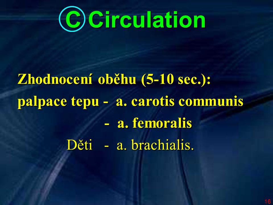 16 C Circulation Zhodnocení oběhu (5-10 sec.): palpace tepu - a. carotis communis - a. femoralis Děti - a. brachialis. Zhodnocení oběhu (5-10 sec.): p