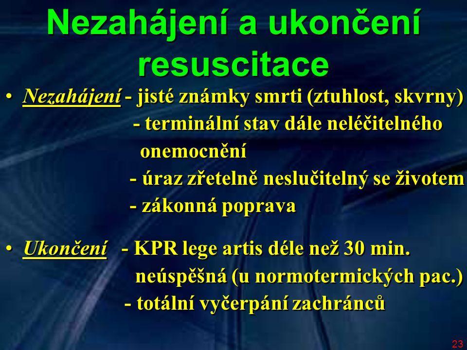 23 Nezahájení a ukončení resuscitace Nezahájení - jisté známky smrti (ztuhlost, skvrny) - terminální stav dále neléčitelného onemocnění - úraz zřeteln