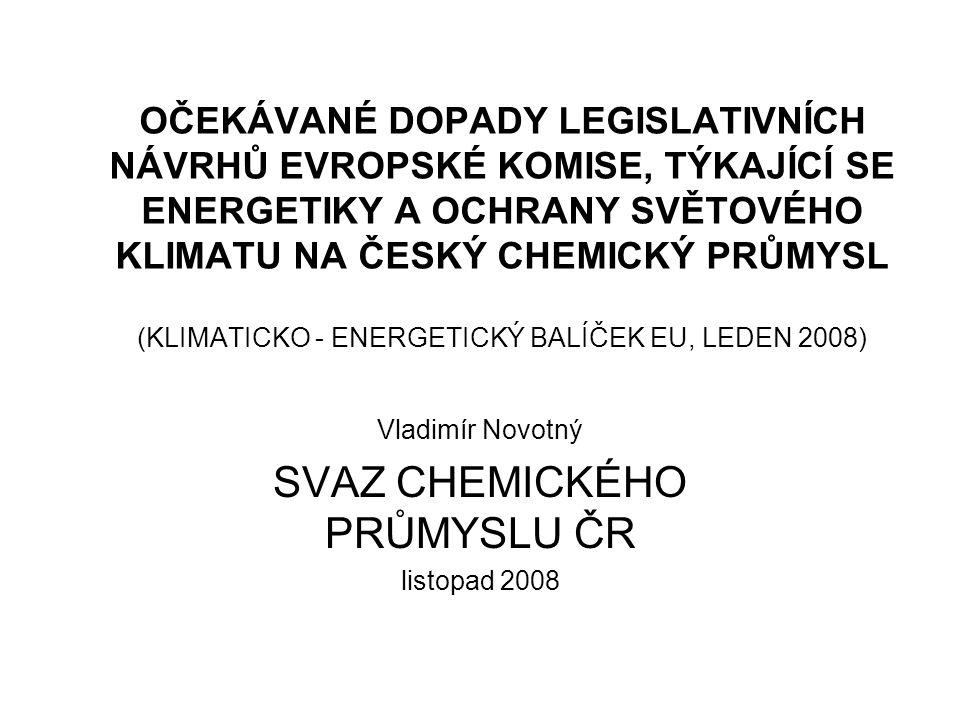 OČEKÁVANÉ DOPADY LEGISLATIVNÍCH NÁVRHŮ EVROPSKÉ KOMISE, TÝKAJÍCÍ SE ENERGETIKY A OCHRANY SVĚTOVÉHO KLIMATU NA ČESKÝ CHEMICKÝ PRŮMYSL (KLIMATICKO - ENERGETICKÝ BALÍČEK EU, LEDEN 2008) Vladimír Novotný SVAZ CHEMICKÉHO PRŮMYSLU ČR listopad 2008