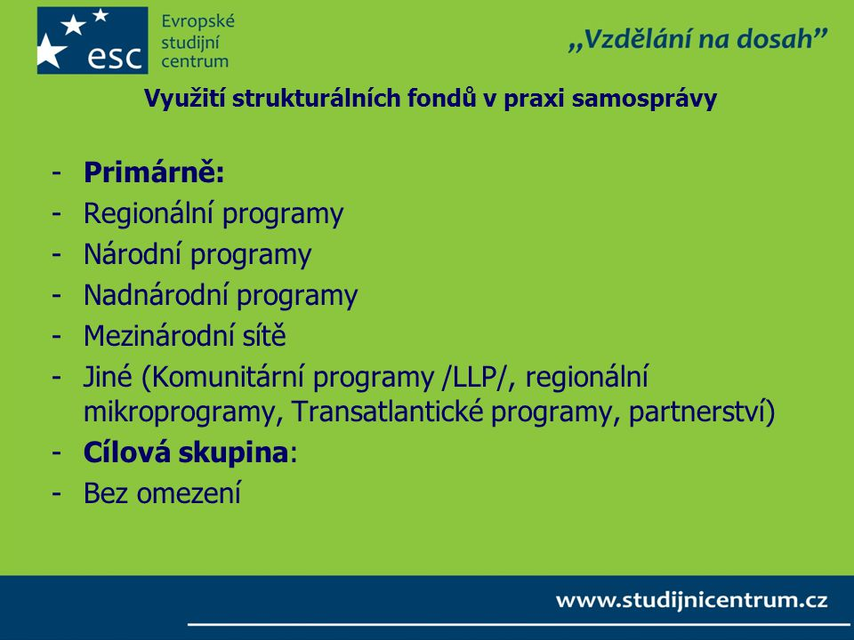 Využití strukturálních fondů v praxi samosprávy -Primárně: -Regionální programy -Národní programy -Nadnárodní programy -Mezinárodní sítě -Jiné (Komunitární programy /LLP/, regionální mikroprogramy, Transatlantické programy, partnerství) -Cílová skupina: -Bez omezení