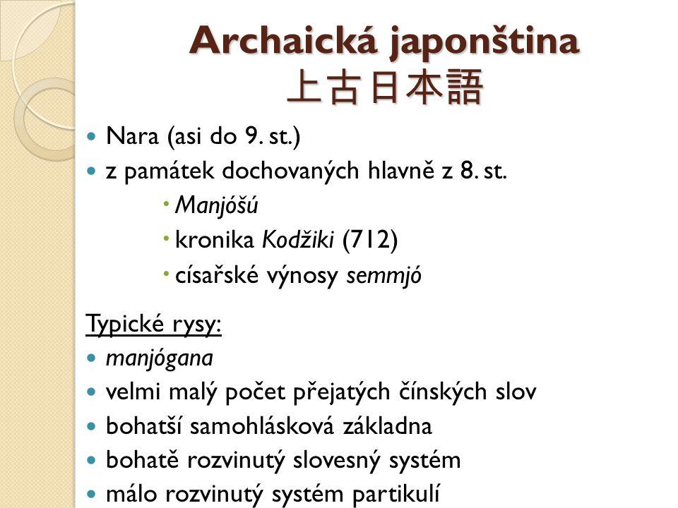 Archaická japonština 上古日本語 Nara (asi do 9. st.) z památek dochovaných hlavně z 8. st.  Manjóšú  kronika Kodžiki (712)  císařské výnosy semmjó Typic