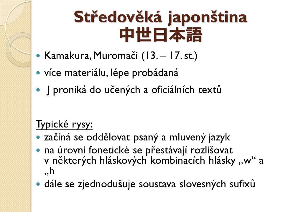 Středověká japonština 中世日本語 Kamakura, Muromači (13. – 17. st.) více materiálu, lépe probádaná J proniká do učených a oficiálních textů Typické rysy: z