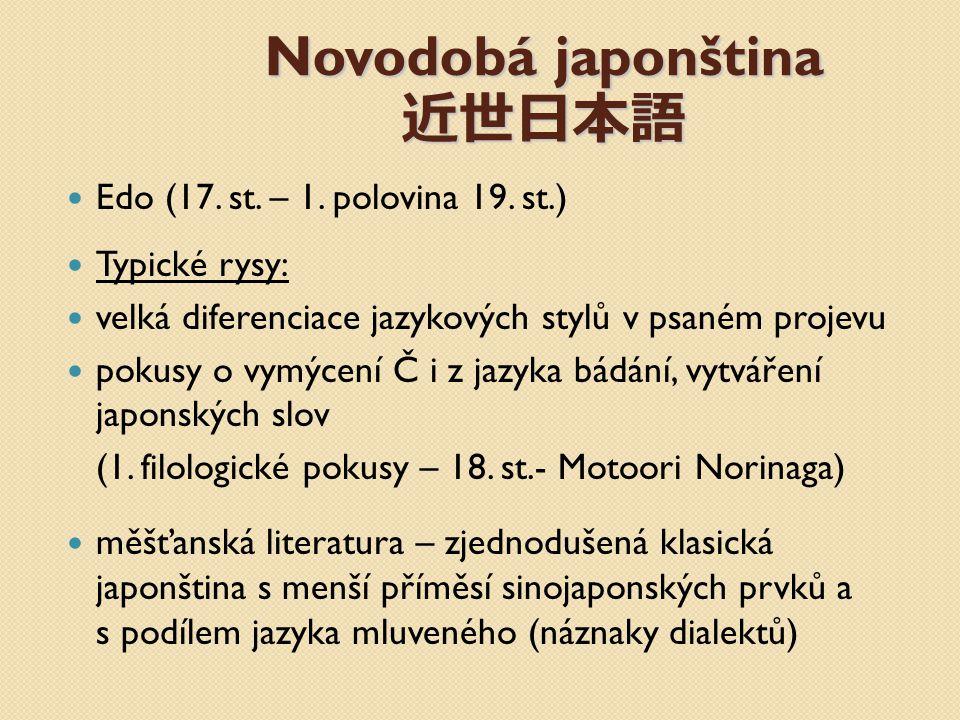 Novodobá japonština 近世日本語 Edo (17. st. – 1. polovina 19. st.) Typické rysy: velká diferenciace jazykových stylů v psaném projevu pokusy o vymýcení Č i