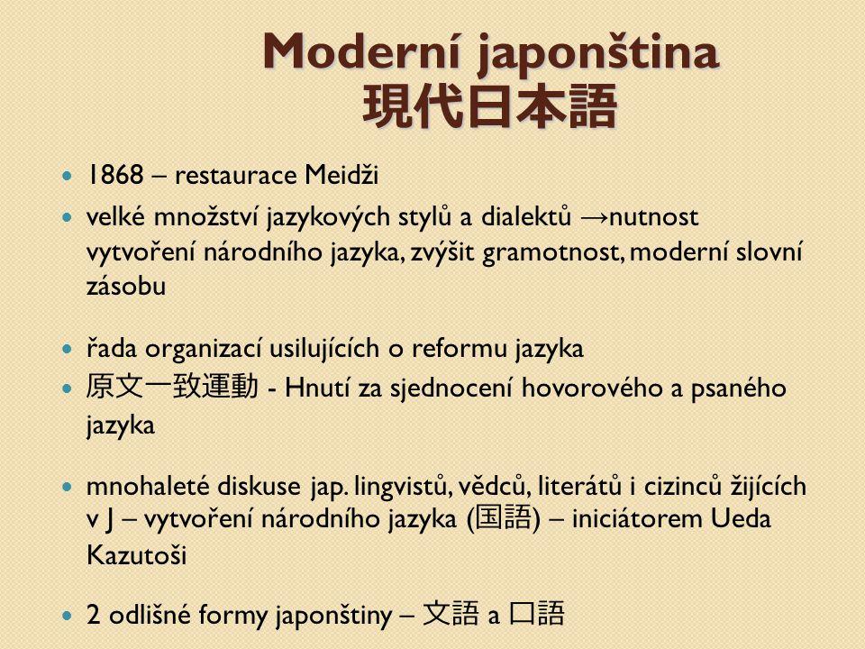 Moderní japonština 現代日本語 1868 – restaurace Meidži velké množství jazykových stylů a dialektů → nutnost vytvoření národního jazyka, zvýšit gramotnost,