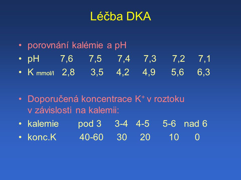 Léčba DKA porovnání kalémie a pH pH 7,6 7,5 7,4 7,3 7,2 7,1 K mmol/l 2,8 3,5 4,2 4,9 5,6 6,3 Doporučená koncentrace K + v roztoku v závislosti na kalemii: kalemie pod 3 3-4 4-5 5-6 nad 6 konc.K 40-60 30 20 10 0