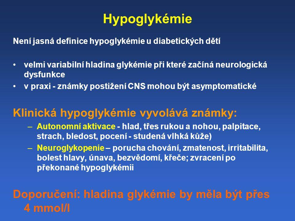 Hypoglykémie Není jasná definice hypoglykémie u diabetických dětí velmi variabilní hladina glykémie při které začíná neurologická dysfunkce v praxi - známky postižení CNS mohou být asymptomatické Klinická hypoglykémie vyvolává známky: –Autonomní aktivace - hlad, třes rukou a nohou, palpitace, strach, bledost, pocení - studená vlhká kůže) –Neuroglykopenie – porucha chování, zmatenost, irritabilita, bolest hlavy, únava, bezvědomí, křeče; zvracení po překonané hypoglykémii Doporučení: hladina glykémie by měla být přes 4 mmol/l