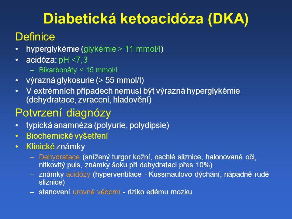 Diabetická ketoacidóza (DKA) Definice hyperglykémie (glykémie > 11 mmol/l) acidóza: pH <7,3 –Bikarbonáty < 15 mmol/l výrazná glykosurie (> 55 mmol/l) V extrémních případech nemusí být výrazná hyperglykémie (dehydratace, zvracení, hladovění) Potvrzení diagnózy typická anamnéza (polyurie, polydipsie) Biochemické vyšetření Klinické známky –Dehydratace (snížený turgor kožní, oschlé sliznice, halonované oči, nitkovitý puls, známky šoku při dehydrataci přes 10%) –známky acidózy (hyperventilace - Kussmaulovo dýchání, nápadně rudé sliznice) –stanovení úrovně vědomí - riziko edému mozku