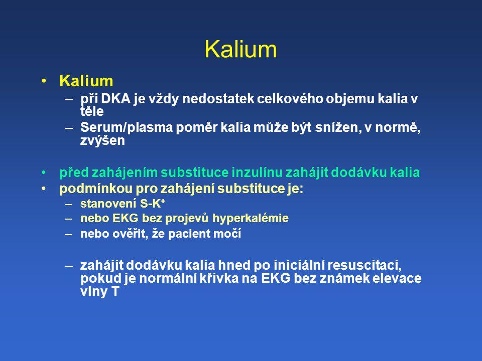 Kalium –při DKA je vždy nedostatek celkového objemu kalia v těle –Serum/plasma poměr kalia může být snížen, v normě, zvýšen před zahájením substituce inzulínu zahájit dodávku kalia podmínkou pro zahájení substituce je: –stanovení S-K + –nebo EKG bez projevů hyperkalémie –nebo ověřit, že pacient močí –zahájit dodávku kalia hned po iniciální resuscitaci, pokud je normální křivka na EKG bez známek elevace vlny T