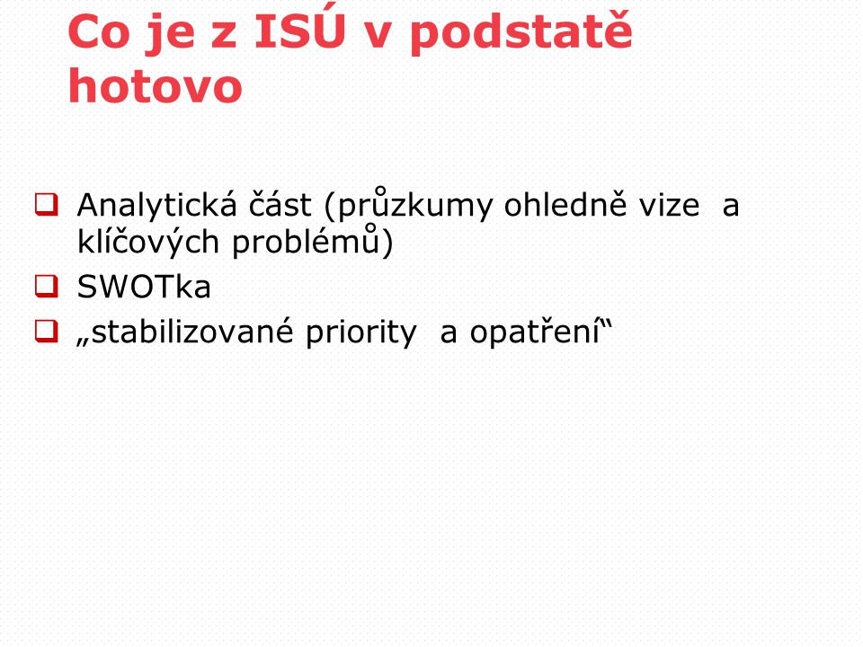 """Co je z ISÚ v podstatě hotovo  Analytická část (průzkumy ohledně vize a klíčových problémů)  SWOTka  """"stabilizované priority a opatření"""