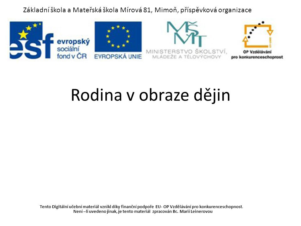 Rodina v obraze dějin Tento Digitální učební materiál vznikl díky finanční podpoře EU- OP Vzdělávání pro konkurenceschopnost. Není –li uvedeno jinak,