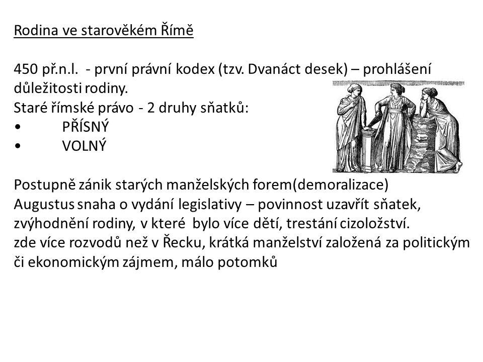 Rodina ve starověkém Římě 450 př.n.l. - první právní kodex (tzv. Dvanáct desek) – prohlášení důležitosti rodiny. Staré římské právo - 2 druhy sňatků: