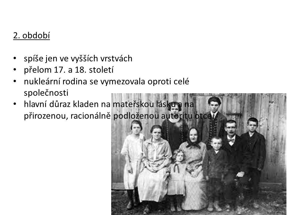 2. období spíše jen ve vyšších vrstvách přelom 17. a 18. století nukleární rodina se vymezovala oproti celé společnosti hlavní důraz kladen na mateřsk
