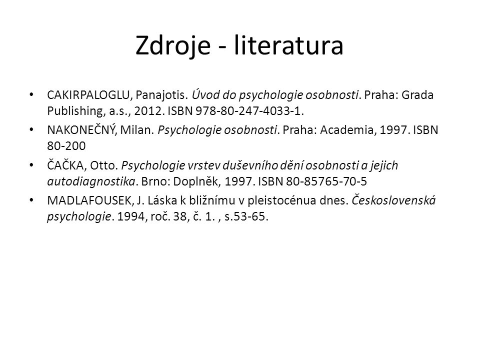 Zdroje - literatura CAKIRPALOGLU, Panajotis. Úvod do psychologie osobnosti. Praha: Grada Publishing, a.s., 2012. ISBN 978-80-247-4033-1. NAKONEČNÝ, Mi