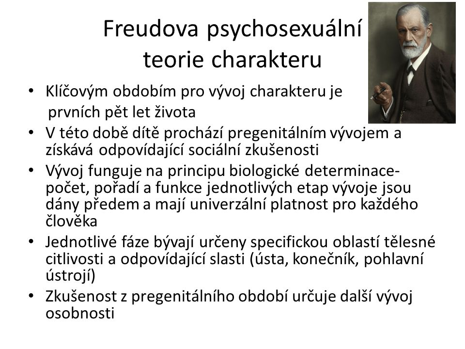 Freudova psychosexuální teorie charakteru Klíčovým obdobím pro vývoj charakteru je prvních pět let života V této době dítě prochází pregenitálním vývojem a získává odpovídající sociální zkušenosti Vývoj funguje na principu biologické determinace- počet, pořadí a funkce jednotlivých etap vývoje jsou dány předem a mají univerzální platnost pro každého člověka Jednotlivé fáze bývají určeny specifickou oblastí tělesné citlivosti a odpovídající slasti (ústa, konečník, pohlavní ústrojí) Zkušenost z pregenitálního období určuje další vývoj osobnosti