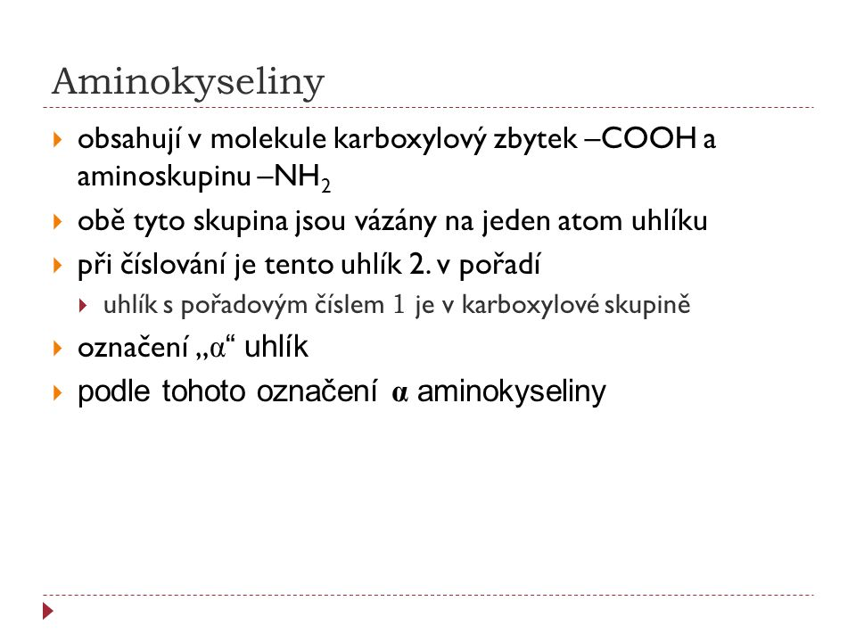 Aminokyseliny  obsahují v molekule karboxylový zbytek –COOH a aminoskupinu –NH 2  obě tyto skupina jsou vázány na jeden atom uhlíku  při číslování