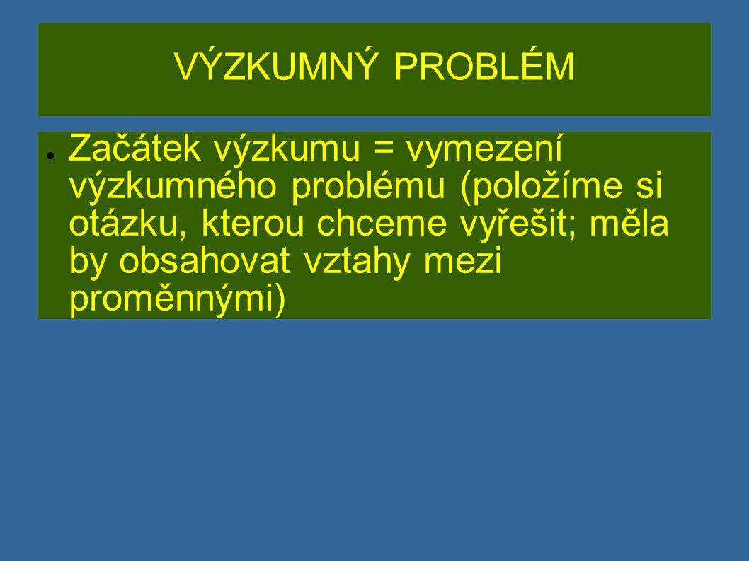 VÝZKUMNÝ PROBLÉM ● Začátek výzkumu = vymezení výzkumného problému (položíme si otázku, kterou chceme vyřešit; měla by obsahovat vztahy mezi proměnnými)