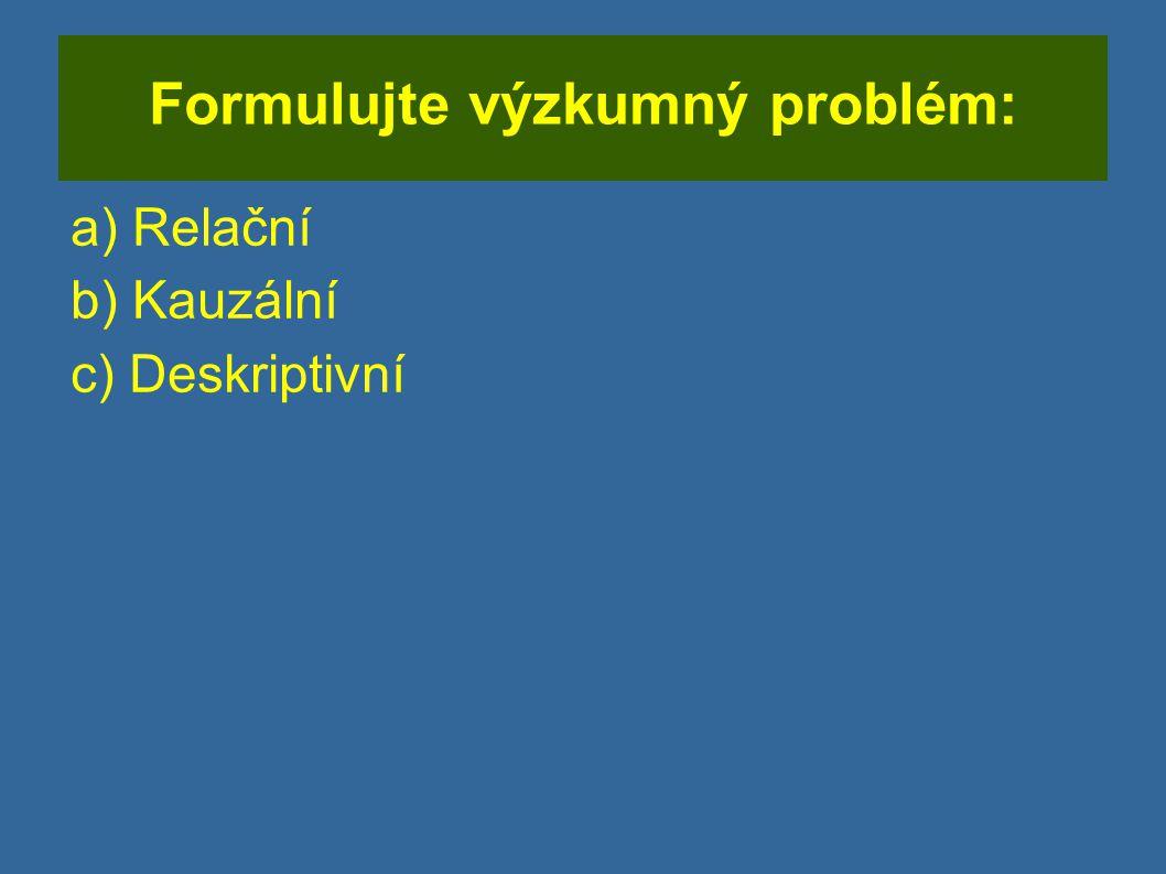 Formulujte výzkumný problém: a) Relační b) Kauzální c) Deskriptivní