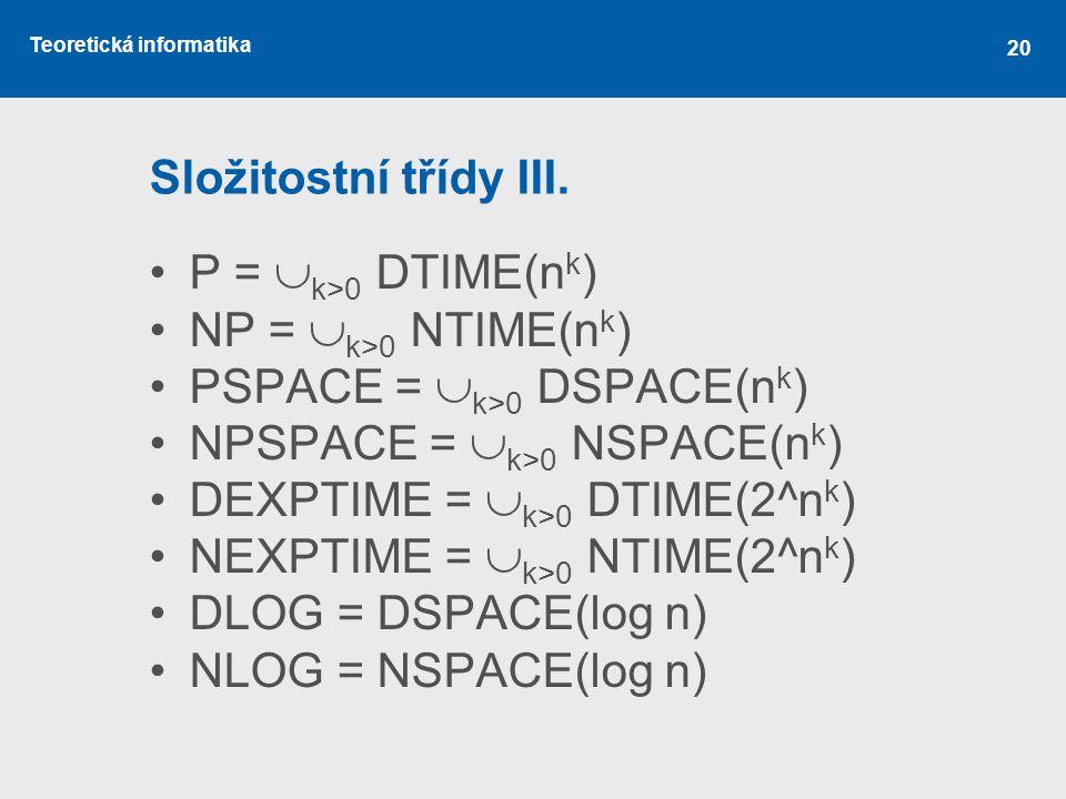 Teoretická informatika 20 Složitostní třídy III. P =  k>0 DTIME(n k ) NP =  k>0 NTIME(n k ) PSPACE =  k>0 DSPACE(n k ) NPSPACE =  k>0 NSPACE(n k )