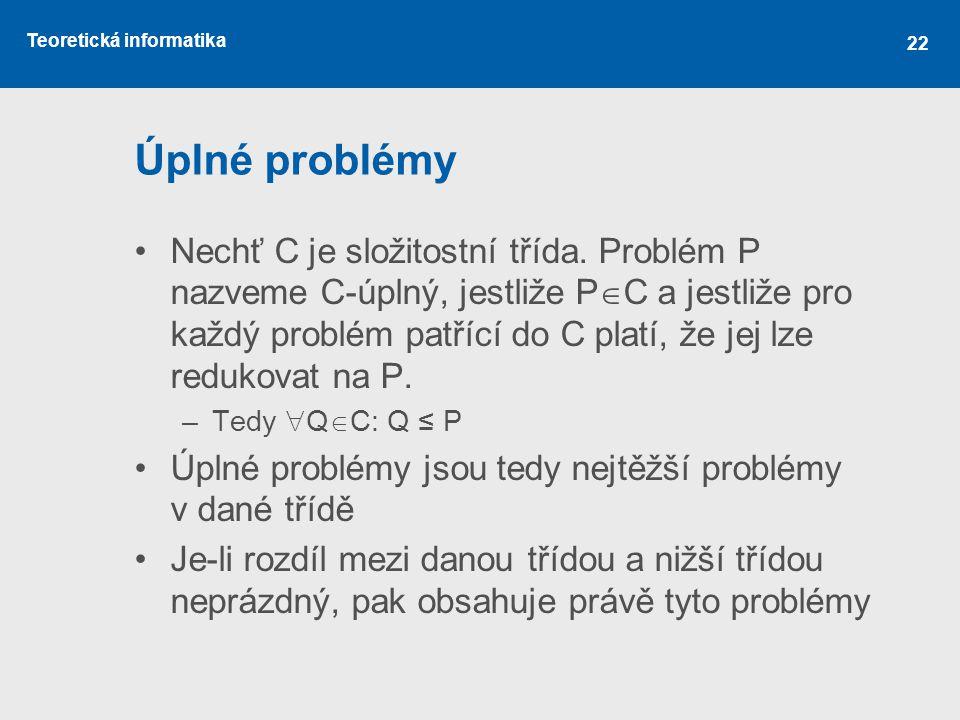 Teoretická informatika 22 Úplné problémy Nechť C je složitostní třída. Problém P nazveme C-úplný, jestliže P  C a jestliže pro každý problém patřící