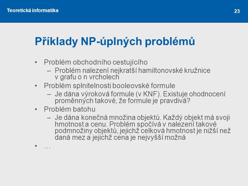 Teoretická informatika 23 Příklady NP-úplných problémů Problém obchodního cestujícího –Problém nalezení nejkratší hamiltonovské kružnice v grafu o n v