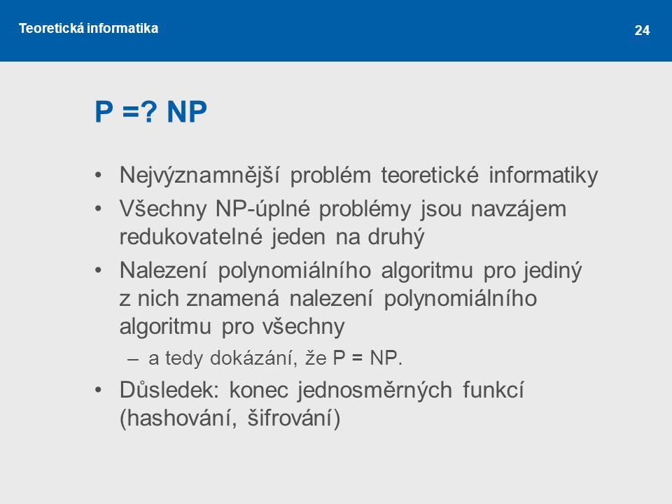 Teoretická informatika 24 P =? NP Nejvýznamnější problém teoretické informatiky Všechny NP-úplné problémy jsou navzájem redukovatelné jeden na druhý N