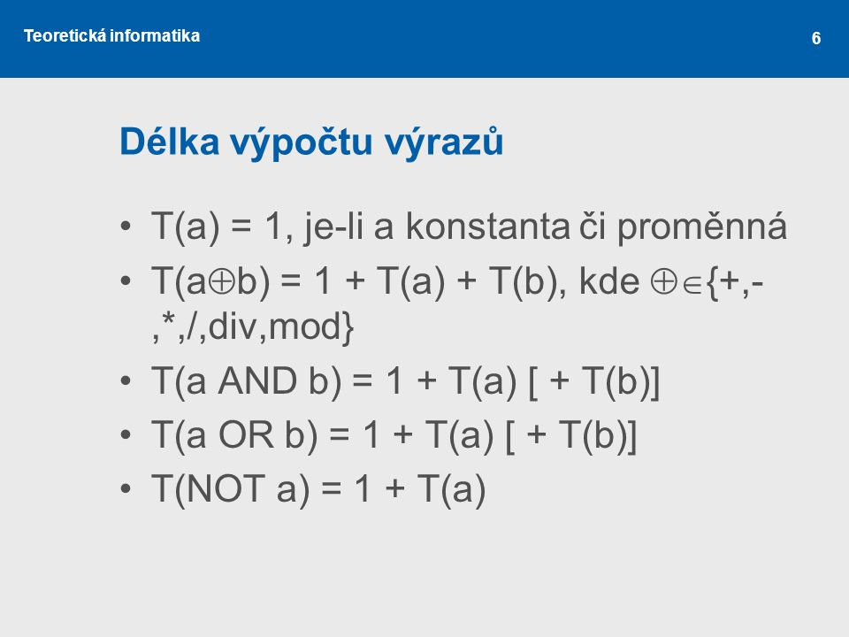 Teoretická informatika 6 Délka výpočtu výrazů T(a) = 1, je-li a konstanta či proměnná T(a  b) = 1 + T(a) + T(b), kde  {+,-,*,/,div,mod} T(a AND b)