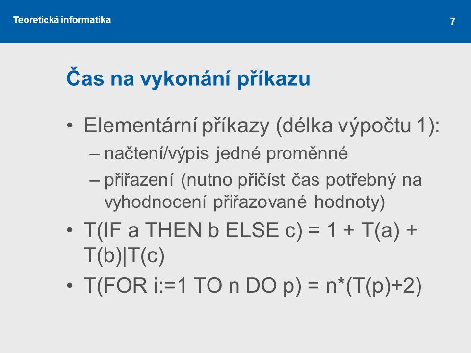 Teoretická informatika 7 Čas na vykonání příkazu Elementární příkazy (délka výpočtu 1): –načtení/výpis jedné proměnné –přiřazení (nutno přičíst čas po