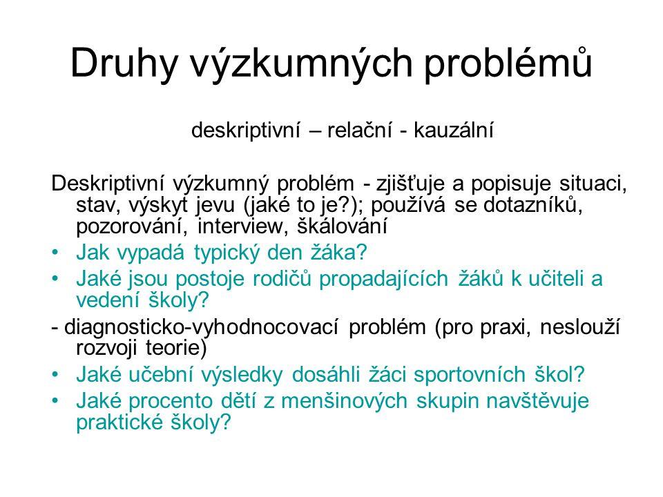 Druhy výzkumných problémů deskriptivní – relační - kauzální Deskriptivní výzkumný problém - zjišťuje a popisuje situaci, stav, výskyt jevu (jaké to je