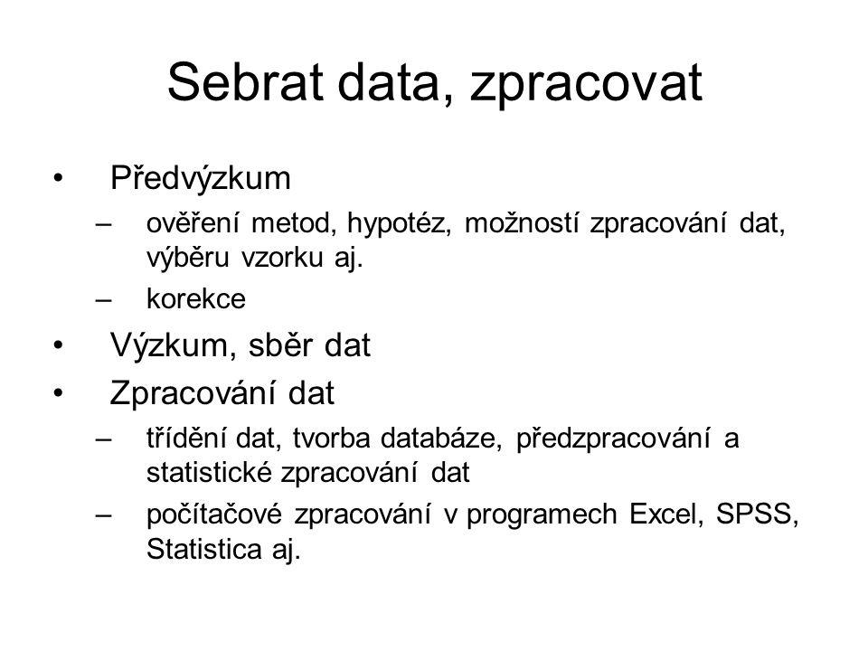 Sebrat data, zpracovat Předvýzkum –ověření metod, hypotéz, možností zpracování dat, výběru vzorku aj. –korekce Výzkum, sběr dat Zpracování dat –tříděn