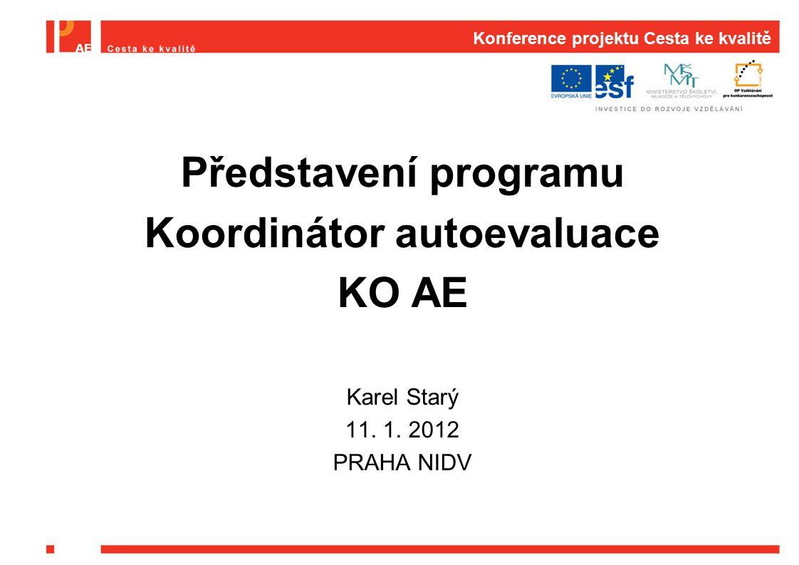 Konference projektu Cesta ke kvalitě Představení programu Koordinátor autoevaluace KO AE Karel Starý 11. 1. 2012 PRAHA NIDV