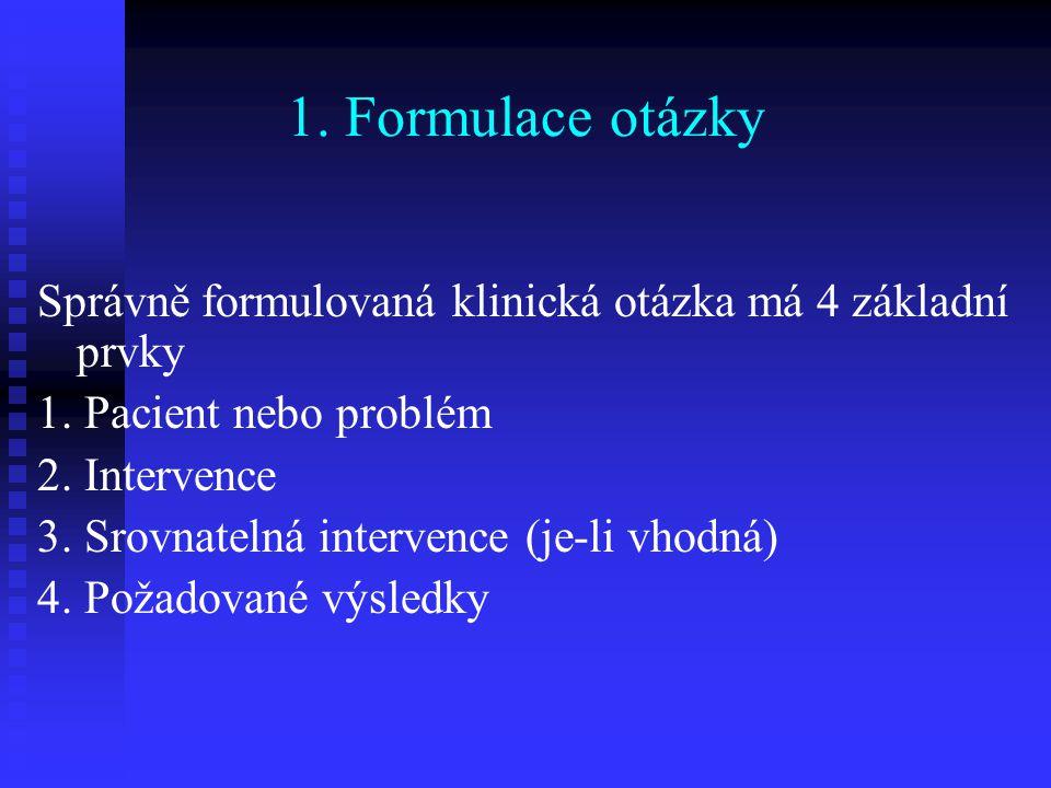 1. Formulace otázky Správně formulovaná klinická otázka má 4 základní prvky 1. Pacient nebo problém 2. Intervence 3. Srovnatelná intervence (je-li vho