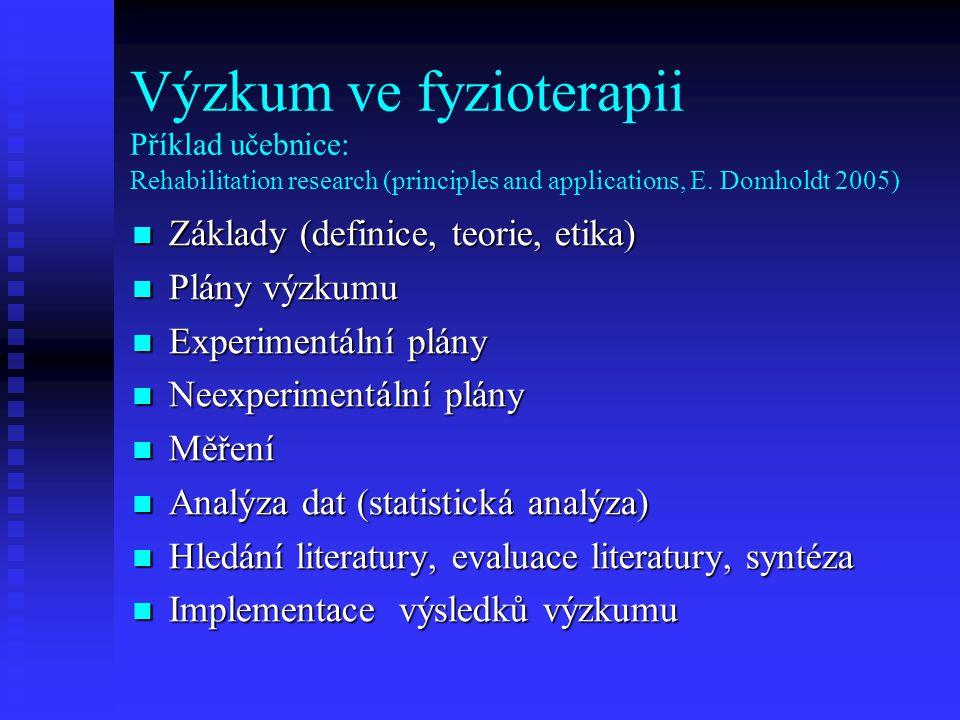 Výzkum ve fyzioterapii Příklad učebnice: Rehabilitation research (principles and applications, E. Domholdt 2005) Základy (definice, teorie, etika) Zák