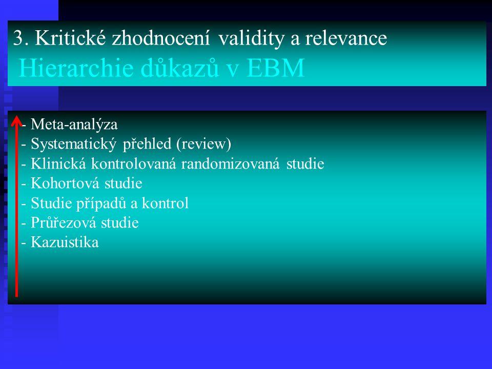 3. Kritické zhodnocení validity a relevance Hierarchie důkazů v EBM - Meta-analýza - Systematický přehled (review) - Klinická kontrolovaná randomizova