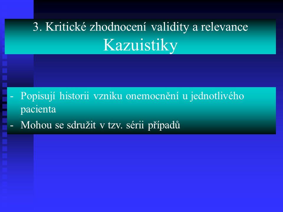 3. Kritické zhodnocení validity a relevance Kazuistiky -Popisují historii vzniku onemocnění u jednotlivého pacienta -Mohou se sdružit v tzv. sérii pří