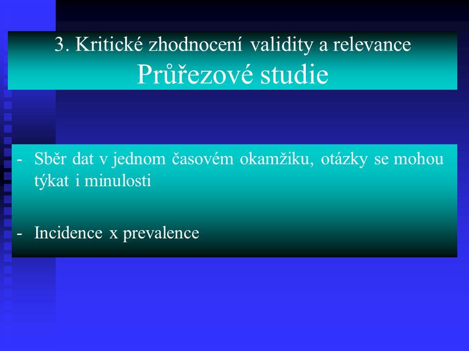 3. Kritické zhodnocení validity a relevance Průřezové studie -Sběr dat v jednom časovém okamžiku, otázky se mohou týkat i minulosti -Incidence x preva