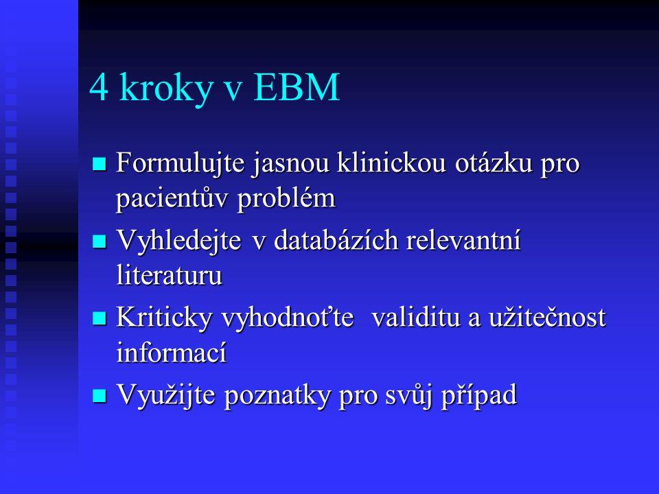 4 kroky v EBM Formulujte jasnou klinickou otázku pro pacientův problém Formulujte jasnou klinickou otázku pro pacientův problém Vyhledejte v databázíc