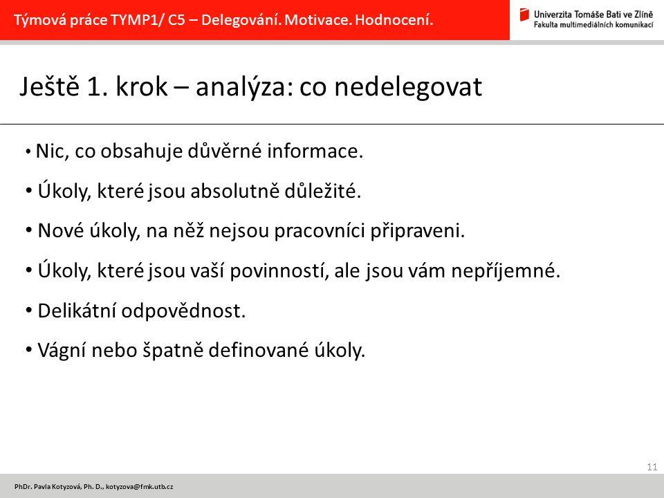 11 PhDr. Pavla Kotyzová, Ph. D., kotyzova@fmk.utb.cz Ještě 1. krok – analýza: co nedelegovat Týmová práce TYMP1/ C5 – Delegování. Motivace. Hodnocení.