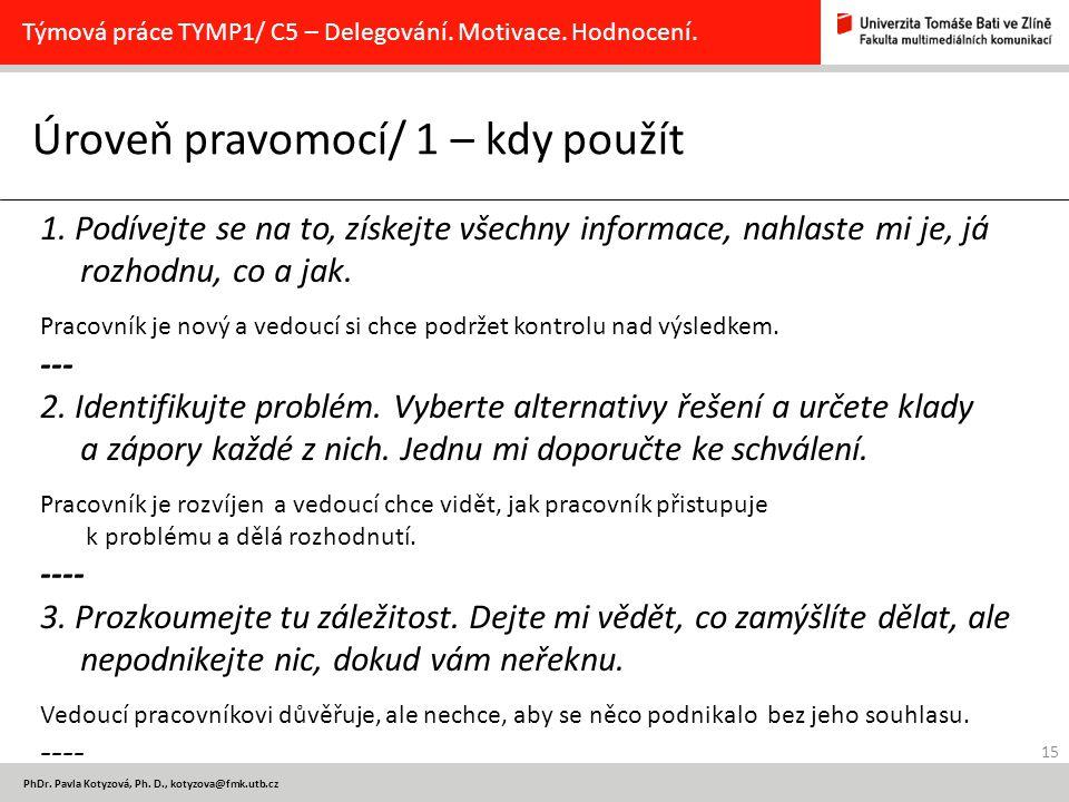 15 PhDr. Pavla Kotyzová, Ph. D., kotyzova@fmk.utb.cz Úroveň pravomocí/ 1 – kdy použít Týmová práce TYMP1/ C5 – Delegování. Motivace. Hodnocení. 1. Pod